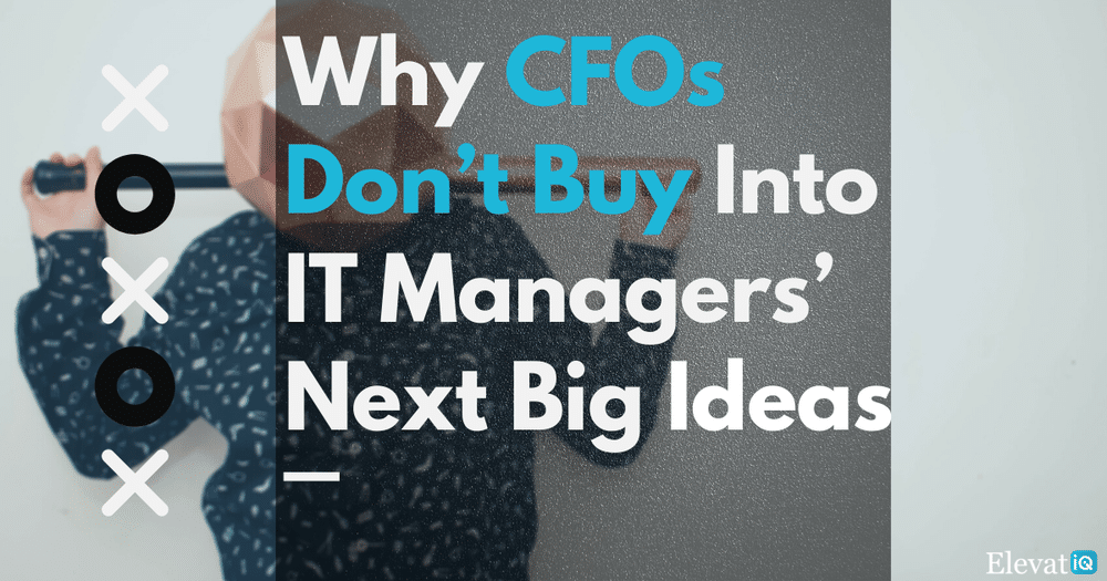 Why CFOs Don't Buy Into IT Managers' Next Big Ideas